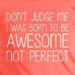 Don't Judge Me I'm Awesome Not Perfect