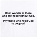 Pity those who need god to be good atheism t-shirts