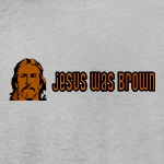 Jesus was brown progressive and liberal t-shirts and gift ideas