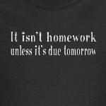 It isn't homework unless it's due tomorrow funny student shirts