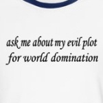 ask me about my evil plot for world domination humor shirts