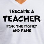 I became a teacher for the fame and money funny education t-shirts