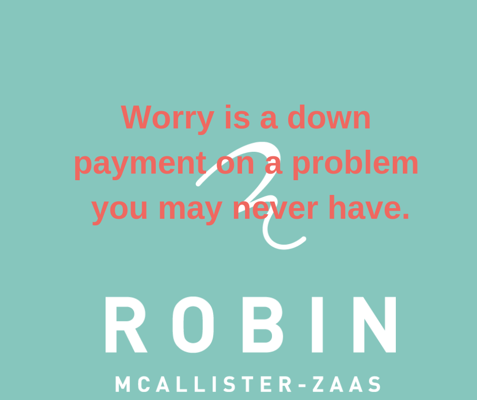 Worry is the down payment on a problem you may never have..png