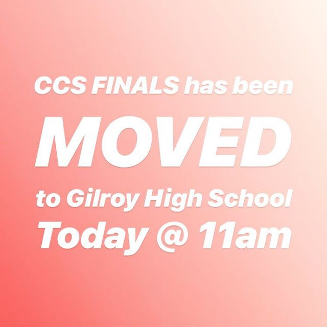 CCS FINALS WAS MOVED AT THE VERY LAST MINUTE! HEAD TO GILROY HS FOR THE GAME AT 11am!