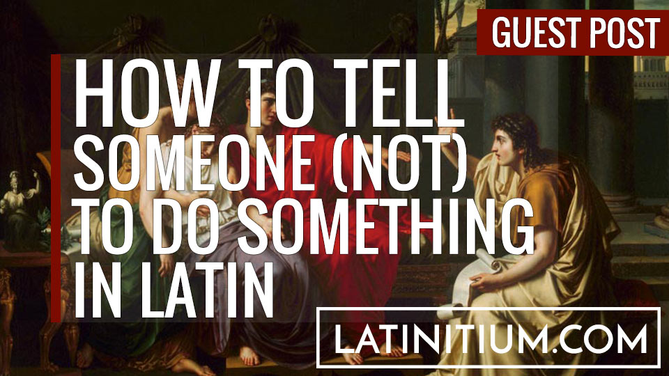 how-to-tell-in-latin-negative-imperatives-learn-latin(latinitium.com).jpg