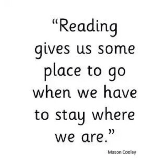 """Reading gives us some place to go when we have to stay where we are.""- Mason Cooley"