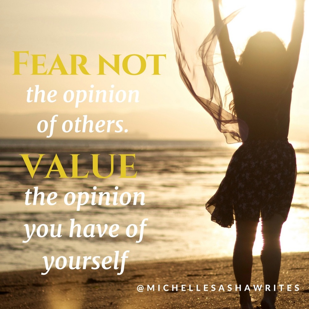 """Fear not the opinion of others. Value the option you have of yourself."" - Michelle Sasha"