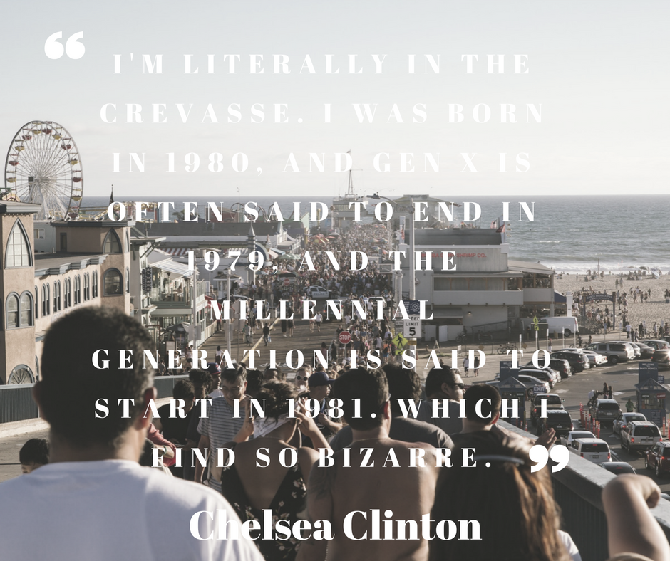 I'm literally in the crevasse. I was born in 1980, and Gen X is often said to end in 1979, and the millennial generation is said to start in 1981. Which I find so bizarre.  -Chelsea Clinton