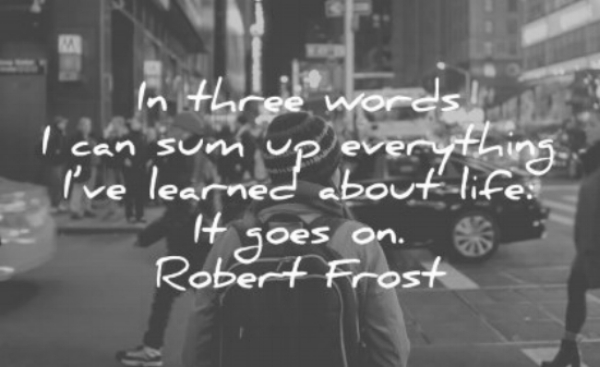 life-quotes-in-three-words-i-can-sum-up-everything-i-ve-learned-about-life-it-goes-on-robert-frost-wisdom-quotes.jpg