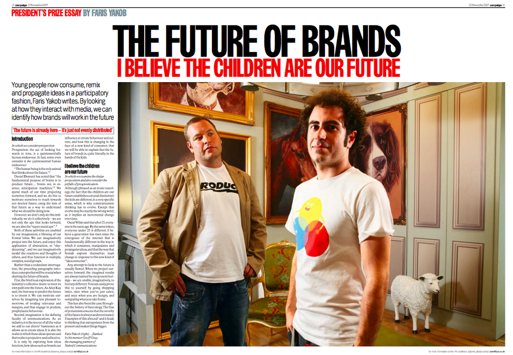 Faris won the IPA Excellence Diploma President's Prize for his paper on the future of brands. It's called I Believe the Children are the Future. You can download it here.