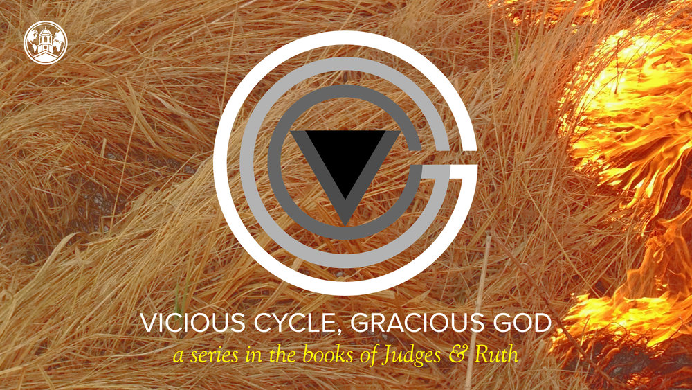 Vicious Cycle, Gracious God - Spring 2018 series in books of Judges & Ruth