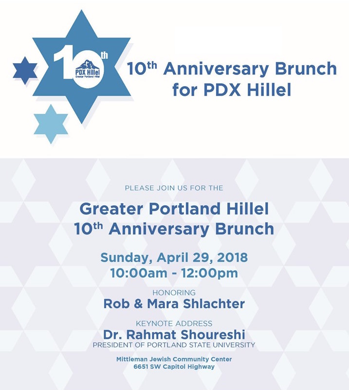 Come celebrate! - Our 10th Anniversary Brunch celebrates PDX Hillel's decade of inspiring Portland's Jewish college students to make an enduring commitment to Jewish life, learning and Israel. Since 2008, Greater Portland Hillel (PDX Hillel) has sparked college students Jewish journeys to becoming the next generation of Jewish leaders. The keynote speaker for PDX Hillel's 10th Anniversary Brunch is Dr. Rahmat Shoureshi, President of Portland State University (PSU). He is an instrumental supporter of thriving Jewish life and respectful, educational Israel dialogue on campus.Funds raised at the event will help PDX Hillel retain an Israel Fellow to bring the country's people and society to life every day for Portland Jewish students.