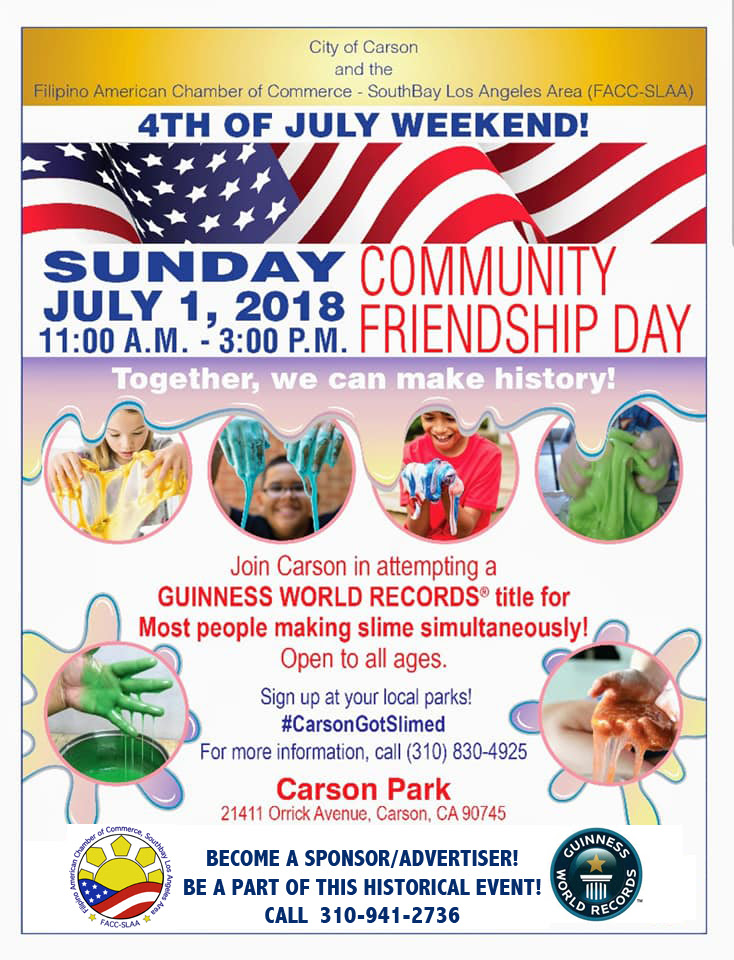 If you're looking for a unique, family friendly and fun way to spend your 4th of July weekend in Southern California, then how about celebrating Community Friendship Day on Sunday July 1st at Carson Park? This year, in addition to the very popular annual event, you have the opportunity to be a part of the Guinness World Record.  The Filipino American Chamber of Commerce South Bay Los Angeles Area (FACC-SLAA) and the City of Carson will attempt to hold a Guinness World Records title for the most people making slime simultaneously. (You do not have to a resident of Carson to take part in this project).  For more information, you can call 310-830-4925 and to register or be a part of this event, you can sign up at any Carson Park.  Since the beginning, FACC-SLAA has been Carson's partner and organizer for the Friendship Day event. This year, Community Friendship Day will occur on Sunday July 1st from 11am to 3pm at Caron Park which is located on 21411 Orrick Avenue, Carson, CA 90745.