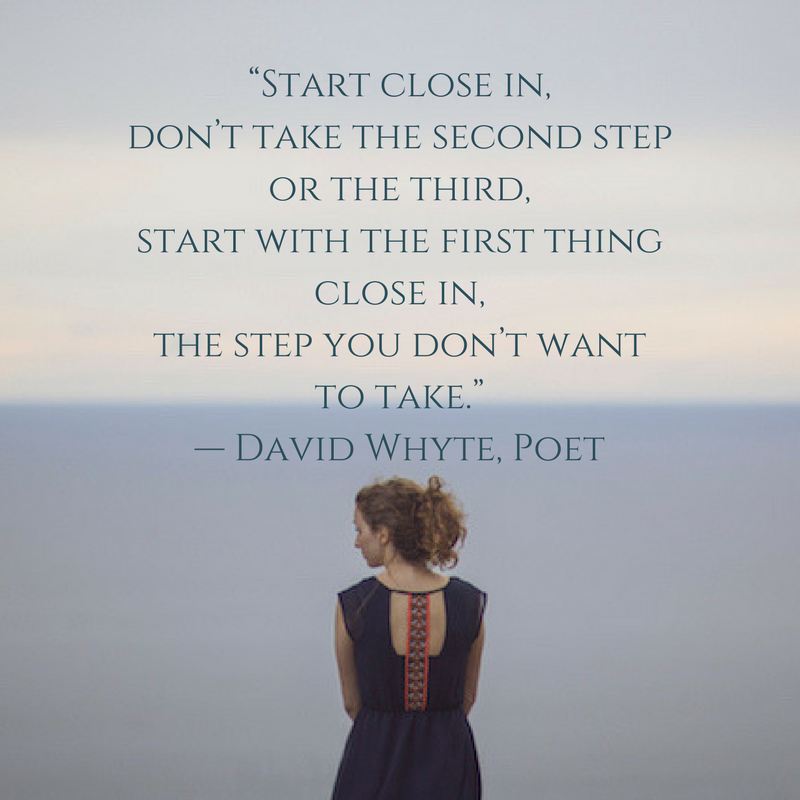 """Start close in,don't take the second stepor the third,start with the first thing close in,the step you don't want to take.""— David Whyte, Poet.png"