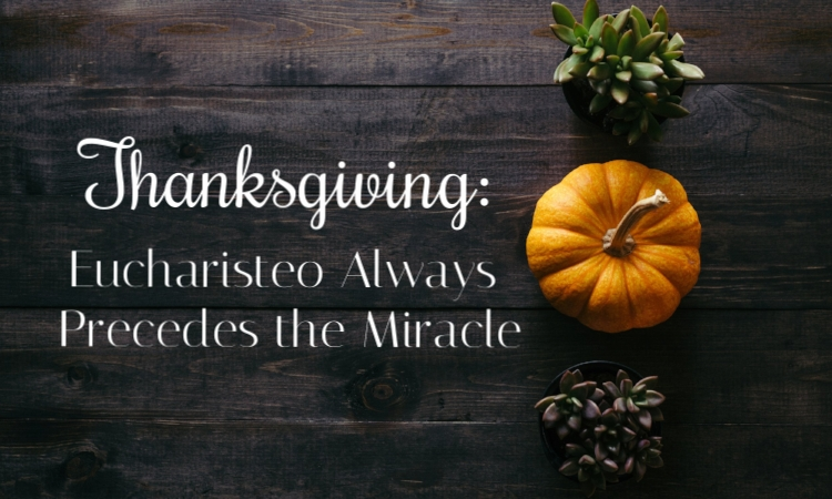 thanksgiving eucharisteo always precedes the miracle.jpg