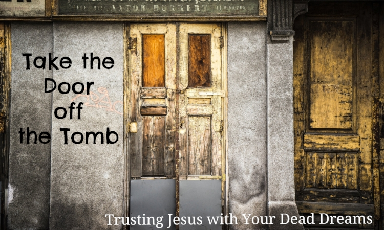 take the door off the tomb trusting jesus with your dead dreams