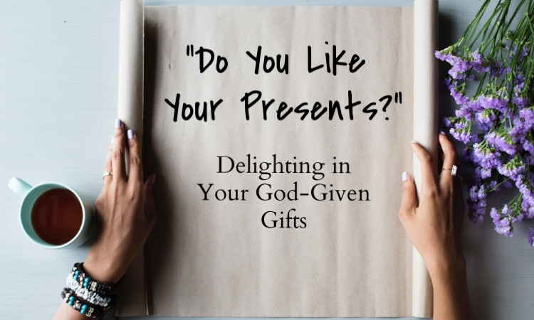 do you like your presents delighting in your god given gifts.jpg