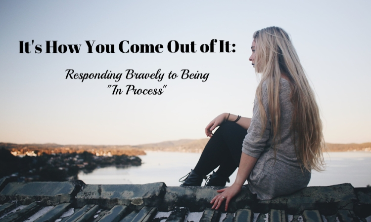 its how you come out of it responding bravely to being in process