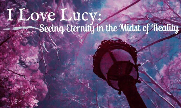 i love lucy seeing eternity in the midst of reality