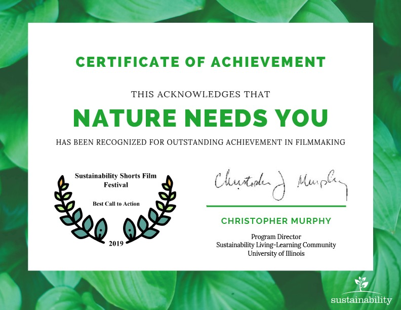 "27th Feb, 2019 CONGRATULATIONS CREATORS OF 'NATURE NEEDS YOU' The 9min film was announced as the winner for the Best Call-to-Action film at the 5th Sustainability Short Films Festival in Illinois, United States. The film was chosen to screen for ""Best of the Fest"" on behalf of the Films Selection Committee (films screened at the fest over the past 5 years) and was rated through credentials such as creativity and relevance to sustainability."