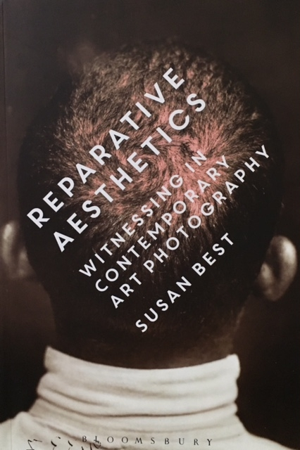 Reparative Aesthetics: Witnessing in Contemporary Art Photography by Susan Best  Bloomsbury ISBN: 9781472529787