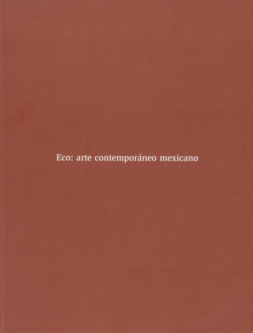Eco: Arte Contemporáneo Mexicano  Museo Nacional Centro de Arte Reina Sofía ISBN: 84-8026-253-2