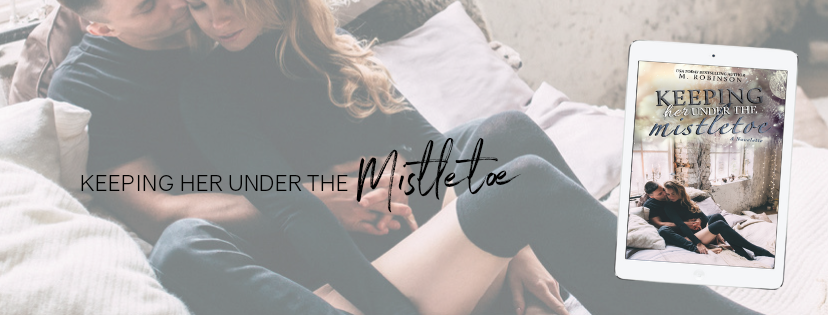 COVER REVEAL & RELEASE BLITZ   KEEPING HER UNDER THE MISTLETOE  USA TODAY BESTSELLING AUTHOR M. ROBINSON  COVER DESIGN BY: HEATHER MOSS  RELEASE DATE: DECEMBER 5TH, 2018  #99CENTS FREE ON KU