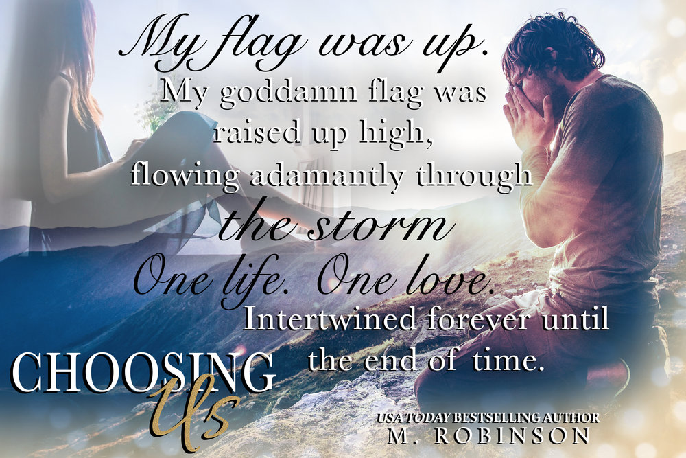 My flag was up. My goddamn flag was raised up high, flowing adamantly through the storm.  One life.  One love.  Intertwined forever until the end of time.  #TeaserTuesday  #ChoosingUs   #MRobinson   #ContemporaryRomance   ADD TO YOUR TBR  HERE   Teaser cred: Heather Moss (Me) 😍