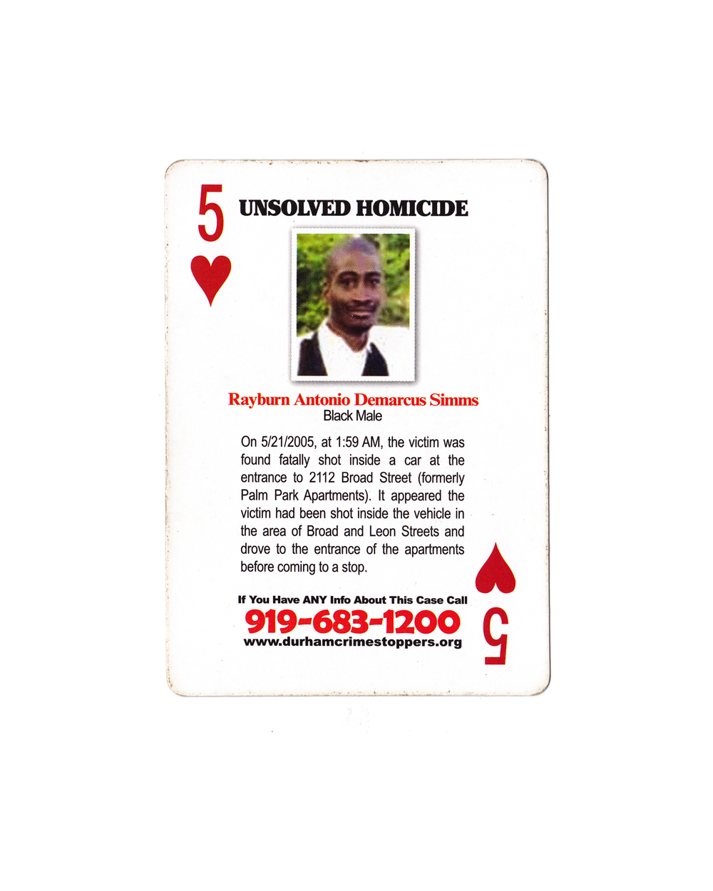 Rayburn Antonio Demarcus Simms is featured among 51 other unsolved Durham homicides in a deck of playing cards designed to generate leads in cold murder cases. According to Durham Police, there are more than 150 unsolved homicides in Durham stretching back to the 1990s. Distrust of the police and fear of retaliation for snitching discourages many African-American witnesses from coming forward, and prevents murders from being solved.