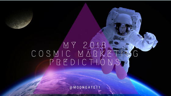 my 2018 cosmic marketing predictions.png