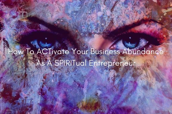 How To Activate Your Business Abundance As A Spiritual Entrepreneur.jpg