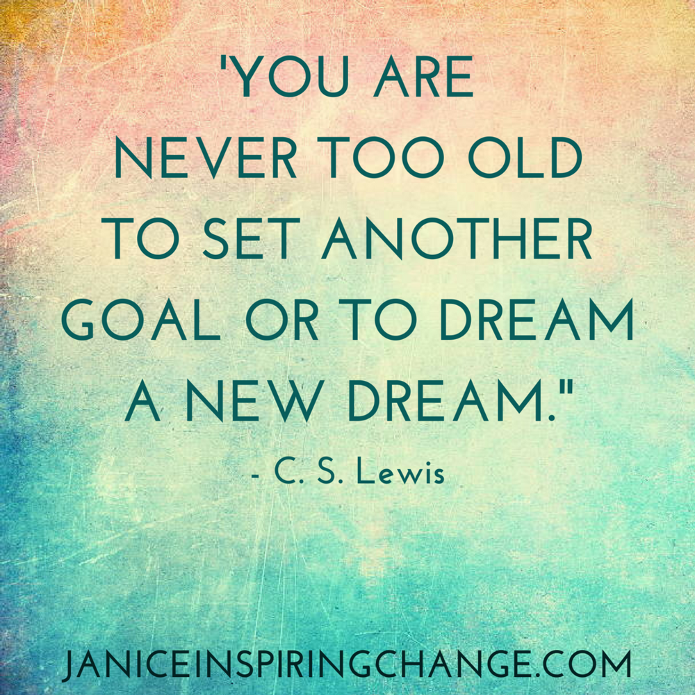 'YOU ARE NEVER TOO OLD TO SET ANOTHER GOAL OR TO DREAM ANOTHER DREAM.- (1).png