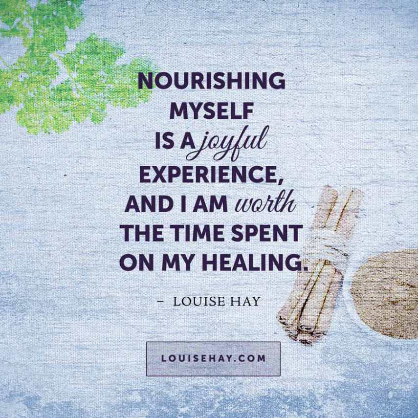 Nourishing myself is a joyful experience, and I am worth the time spent on my healing. -Louise Hay