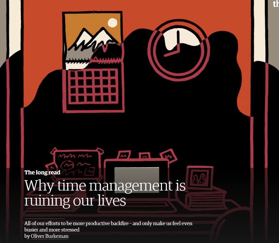 The long read: Why time management is ruining our lives. All our efforts to be more productive backfire - and only make us feel even busier and more stressed. By Oliver Burkeman.