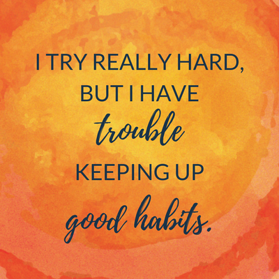 I try really hard to take care of myself, but I have trouble keeping up good habits.