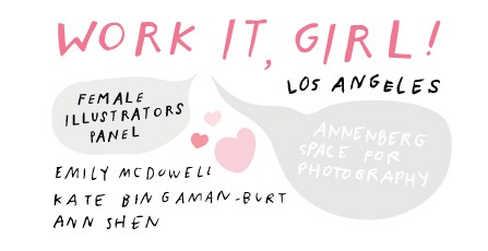 "Los Angeles Event: WORK IT, GIRL! ""Find ten people who are working in ways you want to be working and reach out to them.""  -Kate Bingaman-Burt Last weekend I attended a female illustrators panel in Los Angeles. I left with fabulous notes, sopping with new knowledge that I'm excited to share. The panel featured Emily McDowell, Ann Shen, and Kate Bingaman-Burt. I sat pulsing with inspiration among a room full of fellow artists as we listened to stories and advice from the very illustrators many of us have been looking up to and following for years. The three panelists shared common themes on their path to success: use your creativity for the purpose of solving a problem you see in the world, and start from the bottom by making art every day and sharing it. With a combined client list of Disney, Chronicle, Harper Collins, Oprah, Chipotle, and Princeton Architectural Books, these women have illustrated their way to the top. A particularly helpful load of advice I loved was from Kate, explaining that her business as a full time-illustrator didn't even become clear to her until waking up one morning to the thought ""ohhh $%*#, I have a lot of deadlines…"" When trying to get hired for work, she encourages using paper post (mhm, actual mail with a stamp!) Mailing self-promos in the form of postcards or zines can help you get booked for jobs. Which, by the way Kate has an inspiring Skillshare Class on zines called ""Making Your First Zine: From Idea to Illustration"" She also stated at the panel 'Creative work will come if you keep making the type of work that you want to be hired to do.' @KateBingBurt got her start illustrating bank statements and making one drawing a day of something she purchased. Another tip I loved was ""Find ten people who are working in ways you want to be working and reach out to them."" Here's a Q&A recap: How do you price for private clients? The Graphic Artists' Guild Book is a great reference for freelancers to use for quoting prices. But each project is different so use your best judgment. Also, ask your other professional artist friends what they charge! LadiesGetPaid.com and WorkingNotWorking.com were other good resources mentioned. What does your team look like? This was a great question because although each of the panelists are FULL-TIME *swoon* illustrators, they all run the show in a different way. Ann works on her own aside from her book agent and publicist. Kate has hired interns and students to help in her studio, she also works with publishers during book development. Emily has the biggest team, which at one point was up to 15 people- including lawyers to try and help protect her beautiful work. …which leads to the next question: What can we do about people stealing our work? There's a few things you can do: Copyright.gov is the smartest way to legally protect what you make. Also, put your name on everything, so that when the image floats around the internet there's no question about who made it. And the last and most important piece of advice is, be prepared in knowing your artwork will probably get taken, but keep making new art. Empowering advice from Ann ""They can steal what you've already made but they don't know what you're gonna do next.""   Emily, what advice do you have for those of us who'd like to begin a stationery line? Start with a line of AT LEAST 40 good greeting cards before you approach selling them, and make a catalogue to go with it. Share your work on social media and contact your favorite stationery shops. Research if you'd benefit by attending stationery shows like NSS in New York, or perhaps using Etsy Wholesale. The last question was especially exciting to me because several years ago I picked up one of Emily McDowell's greeting cards in Portland and wondered how she became such a success. Asking her face-to-face was an amazing opportunity, which leads to my own personal advice- ATTEND AS MANY EVENTS AS YOU CAN and engage in lots of informational interviews with other creatives. December 2016"