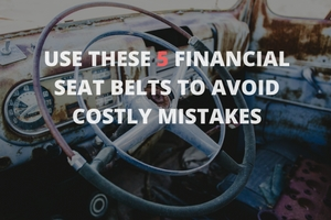 Use these 5 financial seat belts to avoid costly mistakes