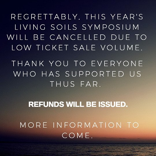 We are working to make sure that everyone is properly taken care of through the cancellation.  If you have bought a ticket for the event, you will be refunded the full amount shortly.  Thanks for your understanding - We will be putting out more information in the coming days.  Contact us with questions or concerns that you might have through our page @livingsoilssymposium