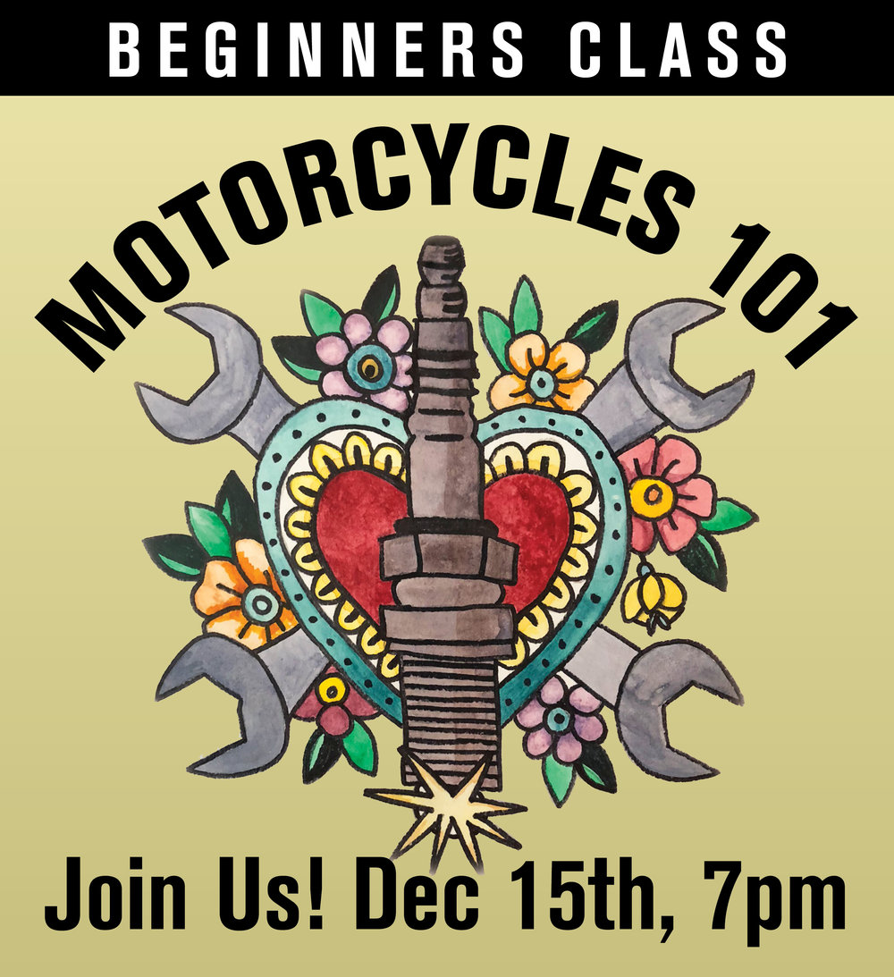 Join us for Motorcycles 101, a beginners class to motorcycles. Friday, Dec 15th from 7pm-9pm. We will go over the basics - how they work, nomenclature, basic safety checks and simple maintenance. Pizza and drinks provided. $10 suggested donation. Seats are limited. Email us to hold your spot. If you are brand new to motorcycles or just interested in learning more about your bike, this class is for you. All are welcome!