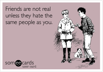 "This can be a big draw card for some people. Try not to let one friend make you ""hate on"" the other, even if it brings you closer to the first one."