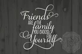 friends are the family you choose for yourself..jpg