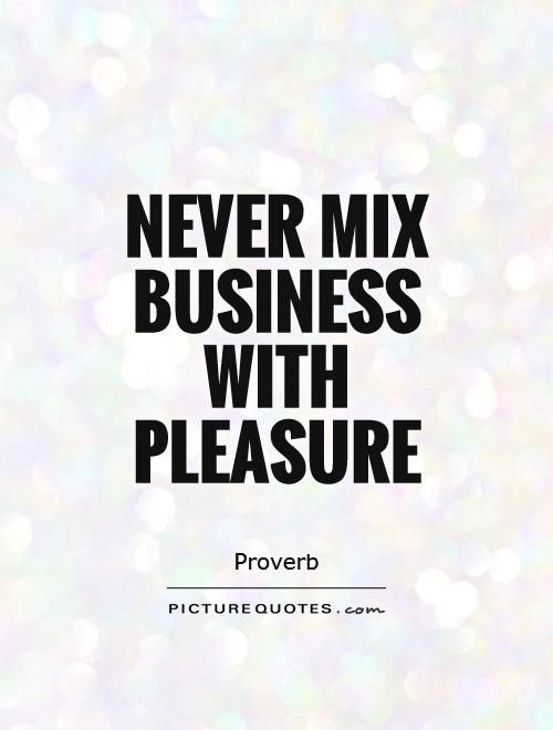 never mix business with pleasure.jpg