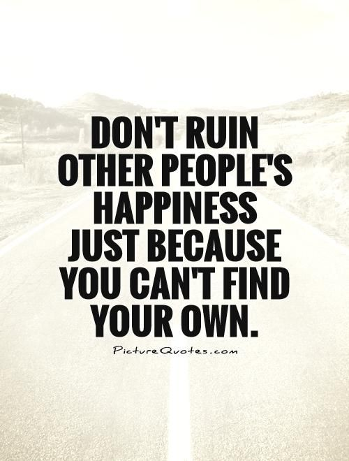 don't ruin other peoples happiness because you can't find your own.jpg