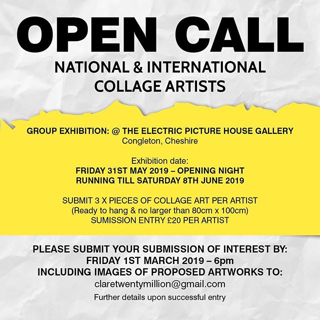 OPEN CALL NATIONAL & INTERNATIONAL COLLAGE ARTISTS GROUP EXHIBITION: @ THE ELECTRIC PICTURE HOUSE GALLERY Congleton, Cheshire  Exhibition date: FRIDAY 31ST MAY 2019 – OPENING NIGHT RUNNING TILL SATURDAY 8TH JUNE 2019  SUBMIT 3 X PIECES OF COLLAGE ART PER ARTIST (Ready to hang & no larger than 80cm x 100cm) SUMISSION ENTRY £20 PER ARTIST PLEASE SUBMIT YOUR SUBMISSION OF INTEREST BY: FRIDAY 1ST MARCH 2019 – 6pm INCLUDING IMAGES OF PROPOSED ARTWORKS TO: claretwentymillion@gmail.com Further details upon successful entry  #collageart #exhibition #collage #magazines #paper #art #collagecollective #collagistescollective #groupexhibition #electricpicturehouse #analogue #artistsoninstagram #cutandpaste #glue #contemporaryart #layers