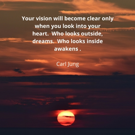 Your vision will become clear only when yu look in your heart. Who looks outside dreams, who looks inside awakens.jpg