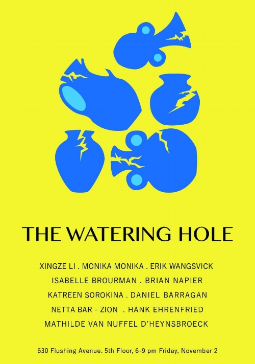 The Watering Hole   Opening reception November 2nd. 6-9 PM, 630 Flushing Avenue. 5th Floor.  Exhibition open through November 15th, 2018 by appointment only.   Xingze Li, Monika Monika, Erik Wangsvick, Isabelle Brourman, Brian Napier, Katreen Sorokina, Daniel Barragán, Netta Bar -Zion, Hank Ehrenfried, Mathilde Van Nuffel D'Heynsbroeck   Curated by: Daniel Barragán and Mathilde Van Nuffel D'Heynsbroeck  The Watering Hole is a group exhibition of ceramic works paying homage to the community of creative minds that congregate around a work space and depend on a kiln to finalize their work. Access to pottery kilns outside of the ceramics studio is hard to come by. Much like a watering hole, the community is gathered around the studio and utilizes its shared resource.