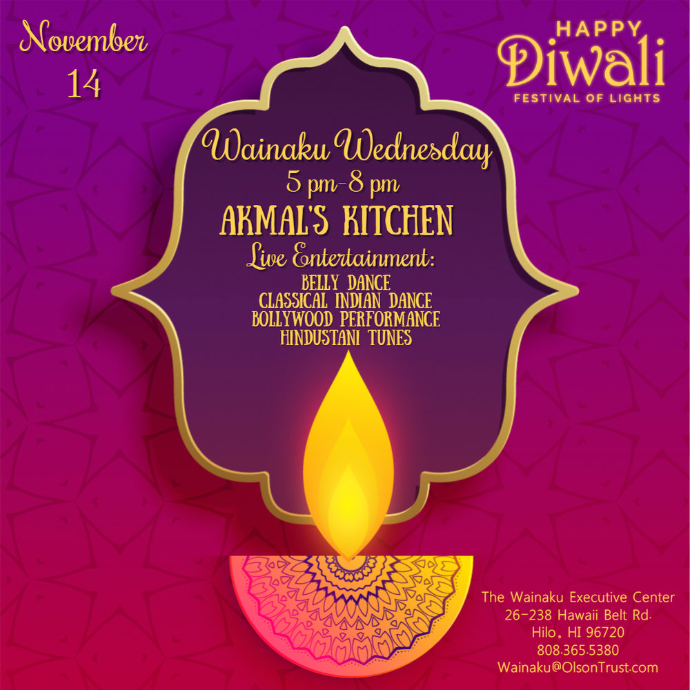 Diwali  is the   Indian Festival of Lights  ! Today (Nov. 7th) is the actual date but we though we'd continue the celebration into our Wainaku Wednesday event!      HAPPY DIWALI AT WAINAKU WEDENSDAY   November 14th, 2018  5:00 PM-8:00 PM  Come early & Carpool!  Happy Hour 5 pm-6 pm includes $1 off Beer and Wine         Akmal's Indian Kitchen  will have delicious food for purchase and they're community will also be providing LIVE Entertainment! Here's the lineup for Entertainment that evening:       Classical Indian Dance by Friends of Padma Dance Group      Belly dance by Hawaii Goddess Belly dance      Hindustani Tunes by Laura on Sitar      Bollywood performance by Sari not Sorry       We look forward to having you all join us at the beautiful Wainaku Executive Center