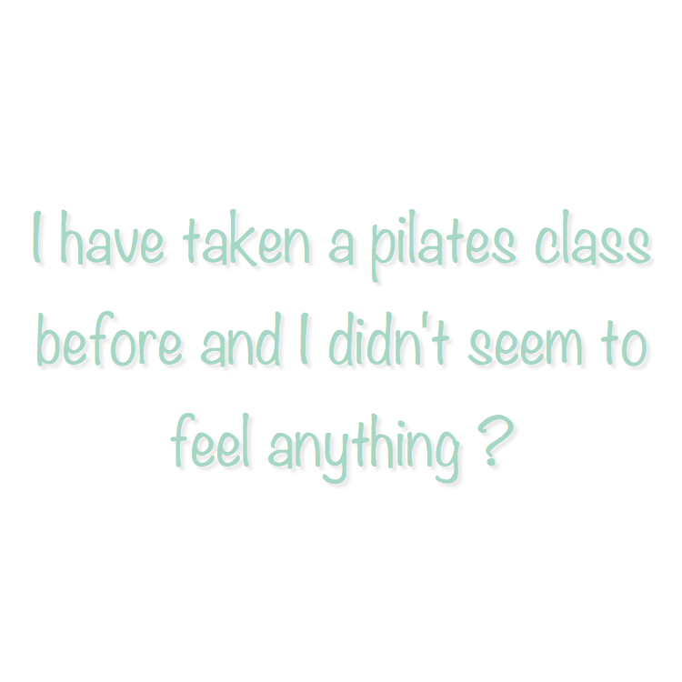 Well, then you were not doing it correctly … and that is not your fault!  Pilates is truly an art and it takes guidance and instruction in order to do it correctly.  At Plank we give strong cues and ensure our students are feeling energy in the right places.  We walk around and help guide you to perform the movements appropriately.  We will not single you out or make you feel uncomfortable, but you will get a good workout because you deserve it, and because that is what you are paying for!