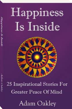 Happiness Is Inside: 25 Inspirational Stories For Greater Peace Of Mind by Adam Oakley