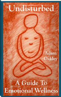 Undisturbed: A Guide To Emotional Wellness Book by Adam Oakley on inner peace and present moment awareness.